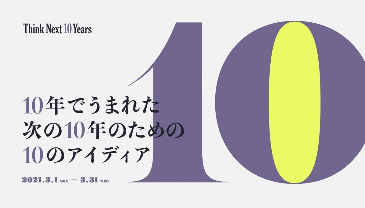 10年でうまれた、次の10年のための、10のアイディア「Think Next 10 Years」企画展スタート!