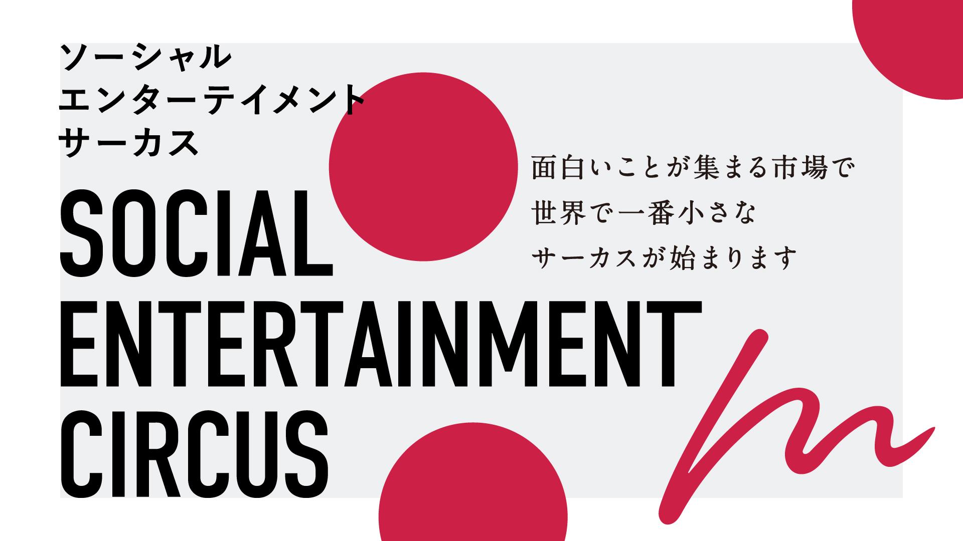 【Social Entertainment Circus 〜面白いことが集まる市場で 世界で一番小さなサーカスが始まります〜】のイメージ画像